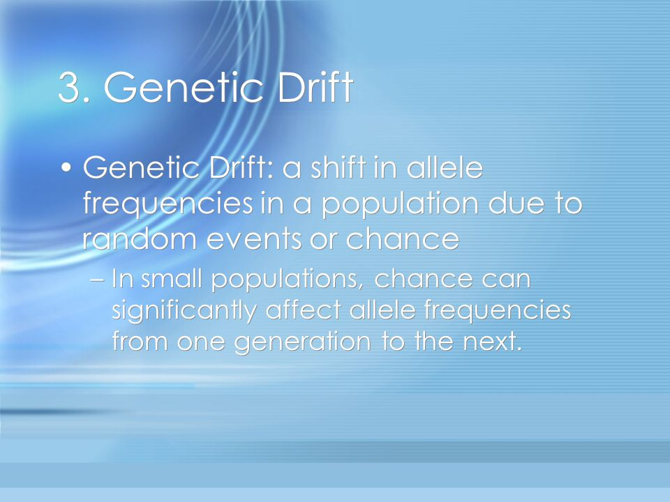 3. Genetic Drift Genetic Drift: a shift in allele frequencies in a population due to random events or chance.