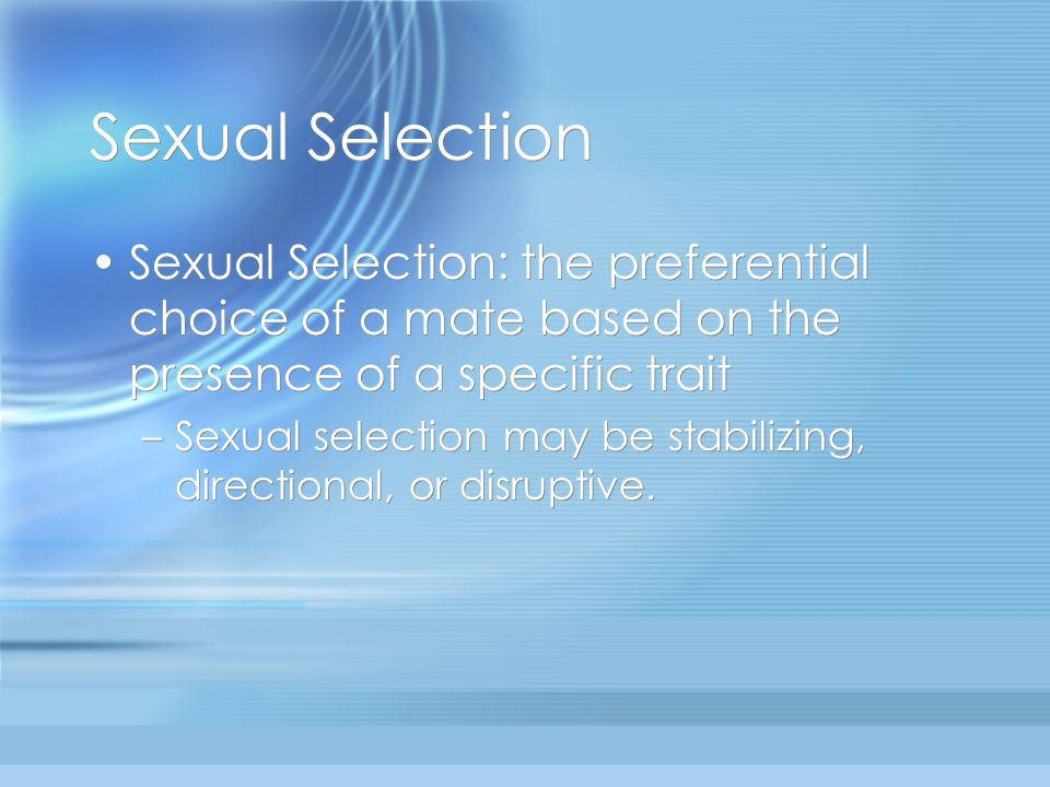 Sexual Selection Sexual Selection: the preferential choice of a mate based on the presence of a specific trait.