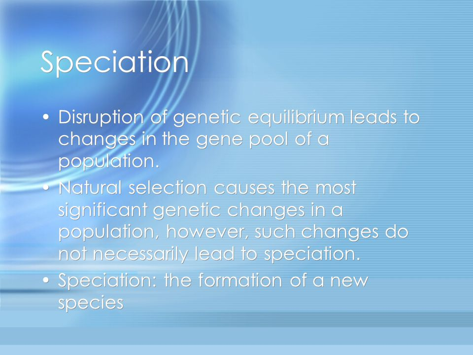 Speciation Disruption of genetic equilibrium leads to changes in the gene pool of a population.