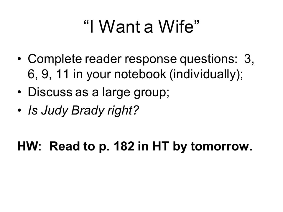 I Want a Wife Complete reader response questions: 3, 6, 9, 11 in your notebook (individually); Discuss as a large group;