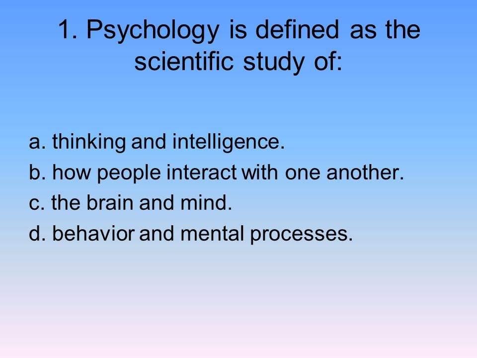 1. Psychology is defined as the scientific study of:
