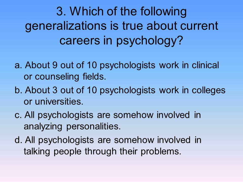 3. Which of the following generalizations is true about current careers in psychology