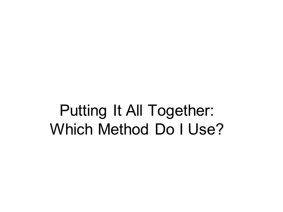 Putting It All Together: Which Method Do I Use