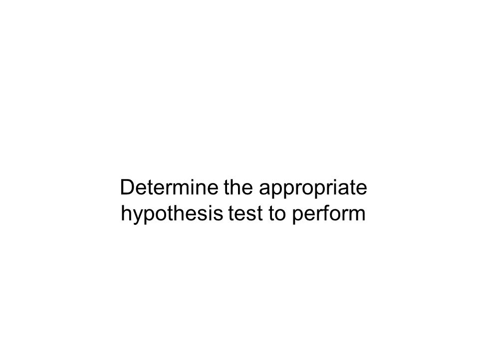 Determine the appropriate hypothesis test to perform