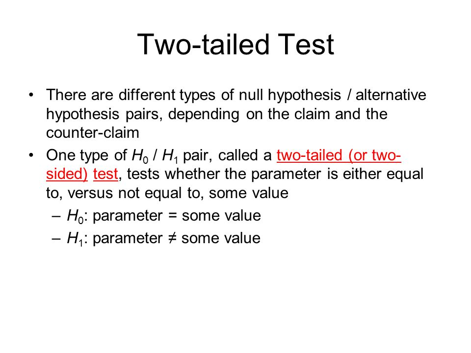 Two-tailed Test There are different types of null hypothesis / alternative hypothesis pairs, depending on the claim and the counter-claim.