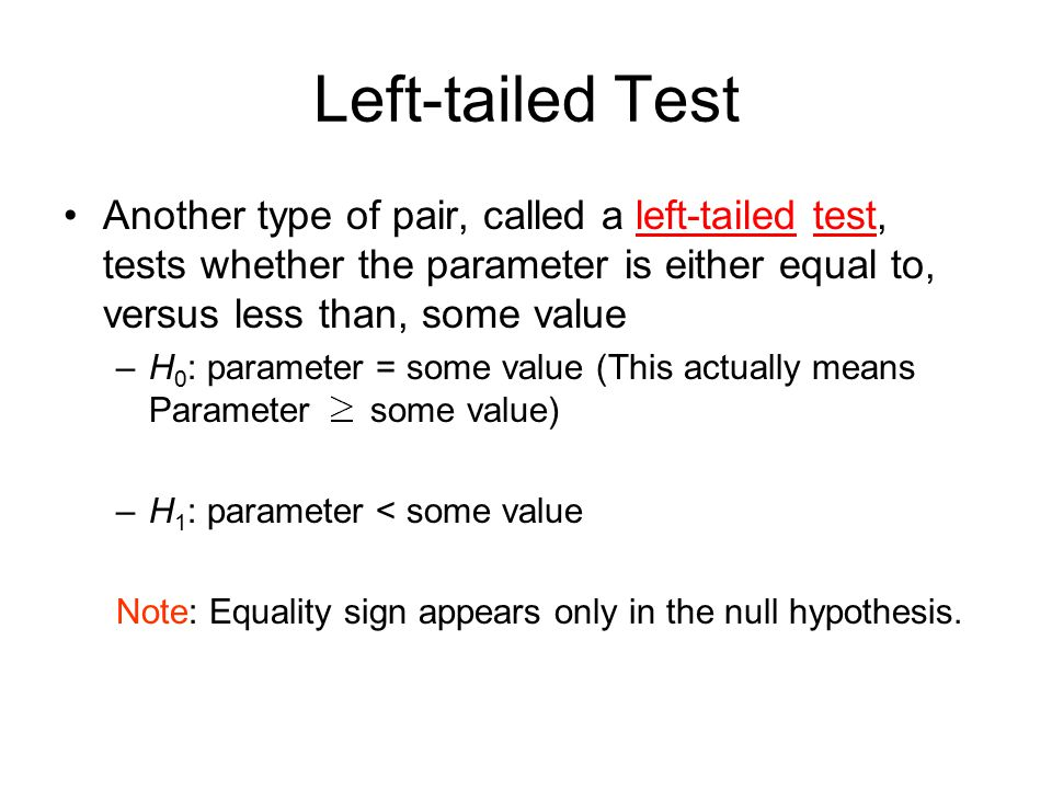 Left-tailed Test Another type of pair, called a left-tailed test, tests whether the parameter is either equal to, versus less than, some value.