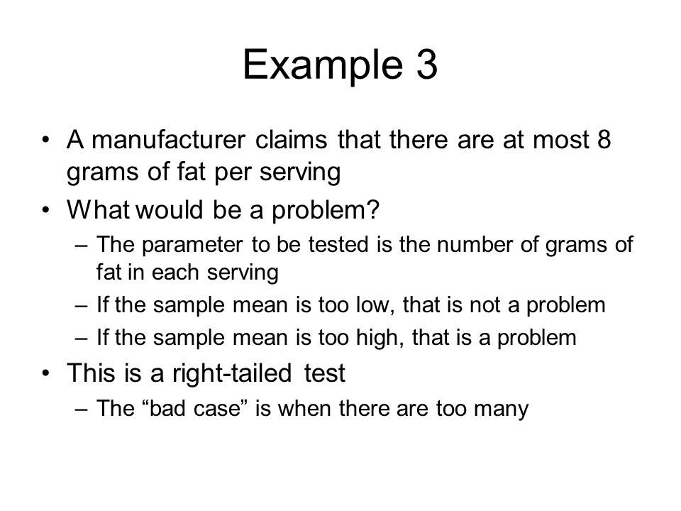 Example 3 A manufacturer claims that there are at most 8 grams of fat per serving. What would be a problem