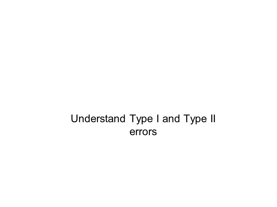 Understand Type I and Type II errors
