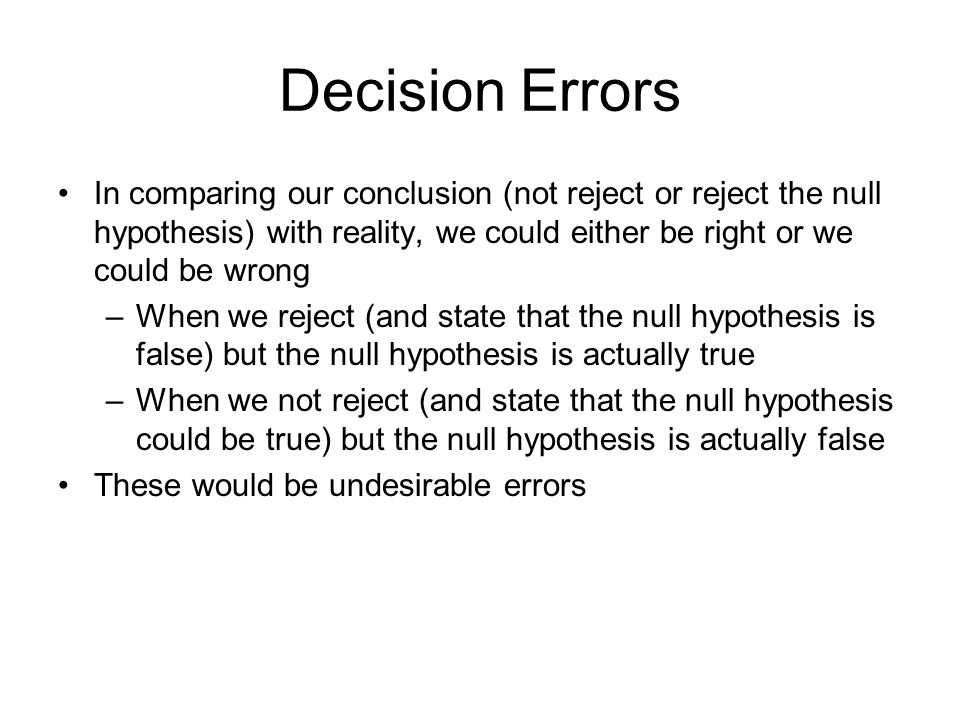 Decision Errors In comparing our conclusion (not reject or reject the null hypothesis) with reality, we could either be right or we could be wrong.