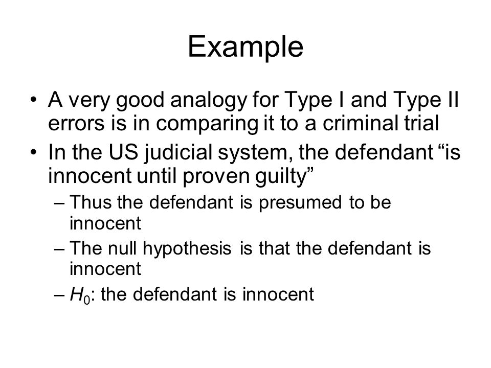 Example A very good analogy for Type I and Type II errors is in comparing it to a criminal trial.