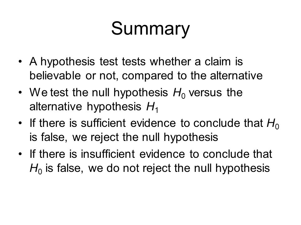 Summary A hypothesis test tests whether a claim is believable or not, compared to the alternative.