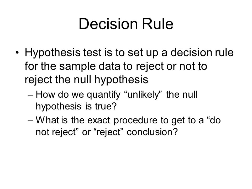 Decision Rule Hypothesis test is to set up a decision rule for the sample data to reject or not to reject the null hypothesis.