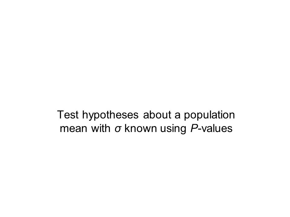 Test hypotheses about a population mean with σ known using P-values