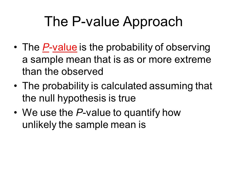 The P-value Approach The P-value is the probability of observing a sample mean that is as or more extreme than the observed.