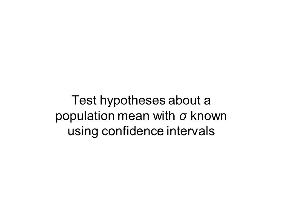 Test hypotheses about a population mean with σ known using confidence intervals