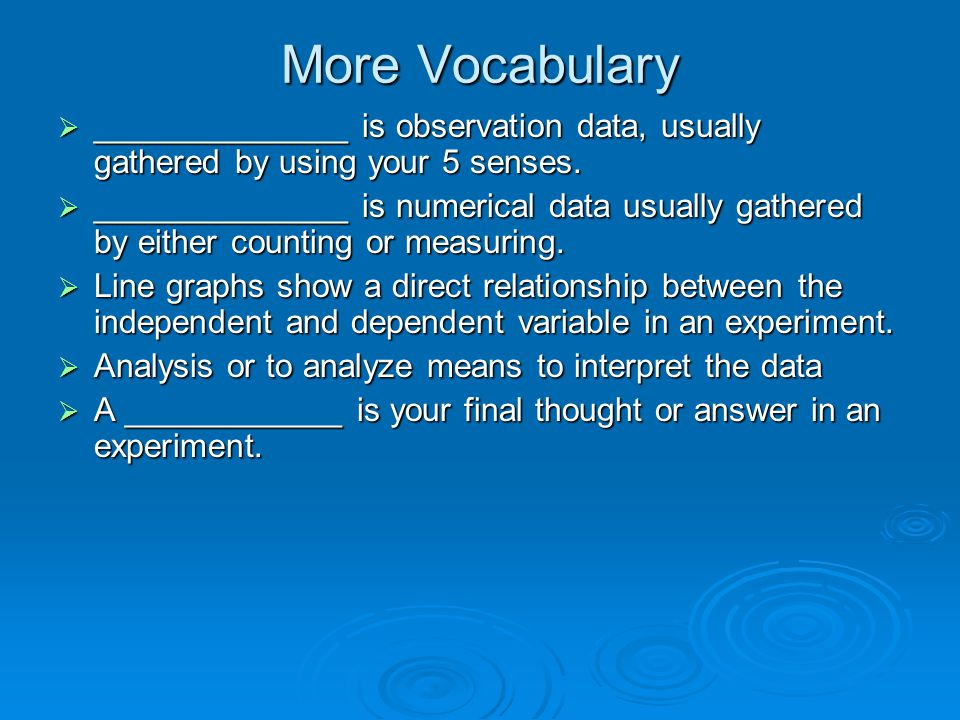 More Vocabulary ______________ is observation data, usually gathered by using your 5 senses.