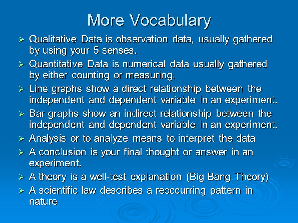 More Vocabulary Qualitative Data is observation data, usually gathered by using your 5 senses.