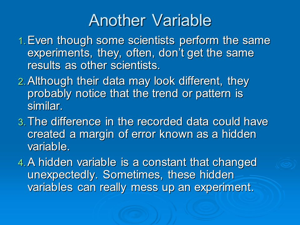 Another Variable Even though some scientists perform the same experiments, they, often, don't get the same results as other scientists.
