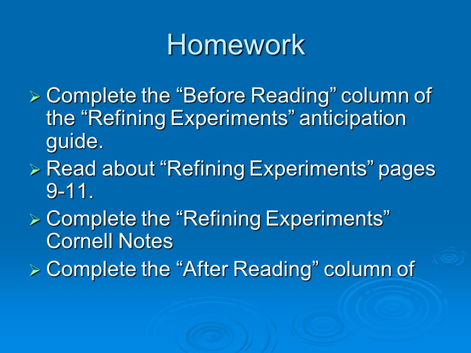 Homework Complete the Before Reading column of the Refining Experiments anticipation guide. Read about Refining Experiments pages 9-11.