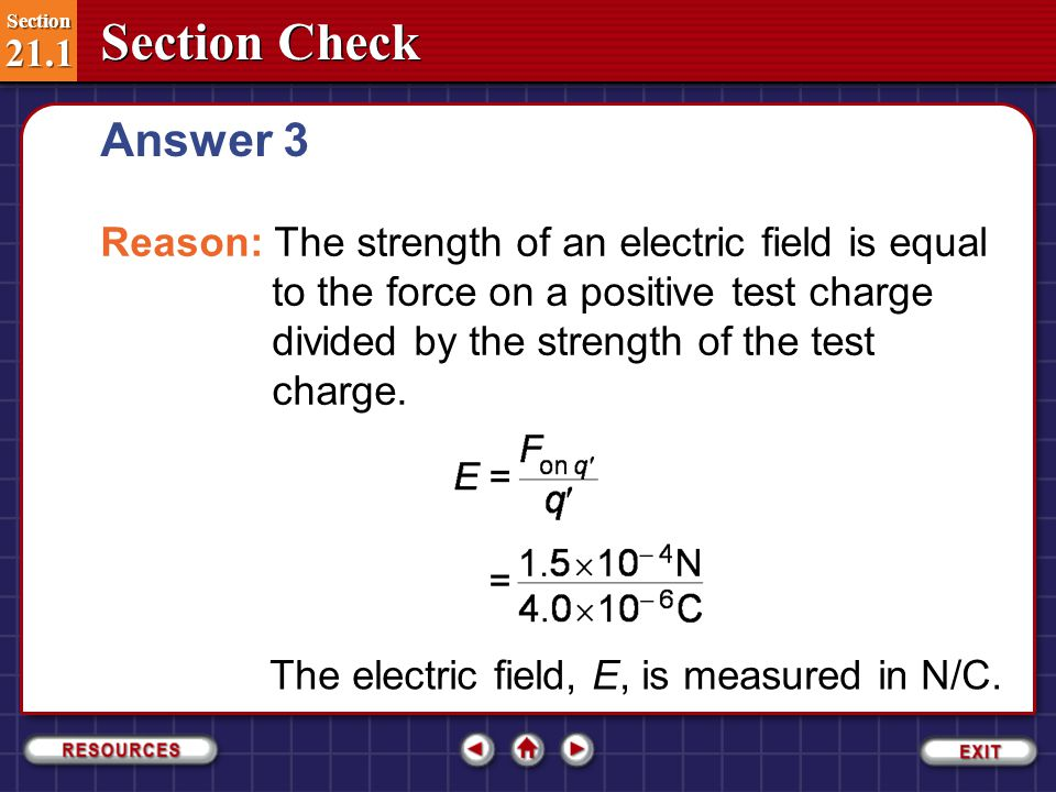Answer 3 Reason: The strength of an electric field is equal to the force on a positive test charge divided by the strength of the test charge.