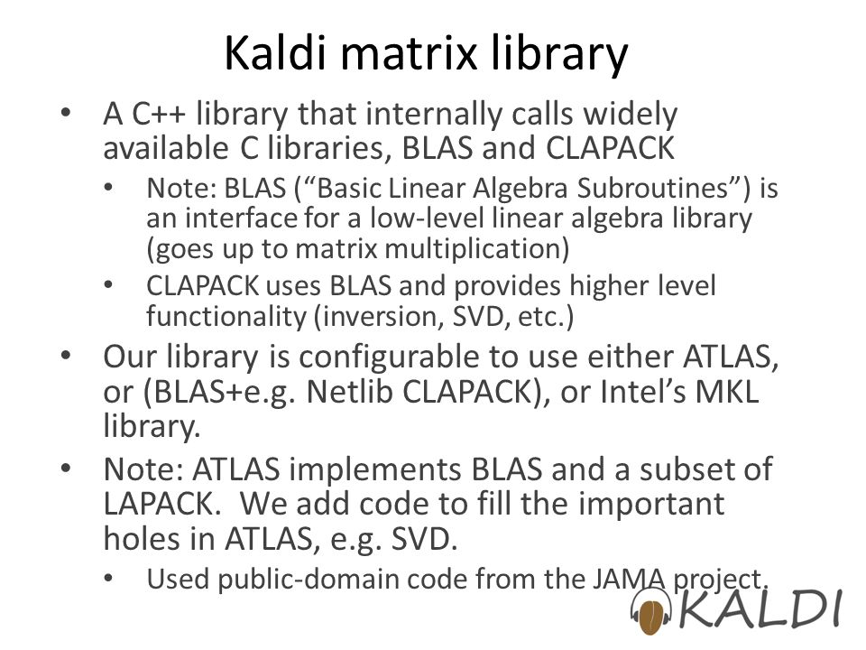 Kaldi matrix library A C++ library that internally calls widely available C libraries, BLAS and CLAPACK.