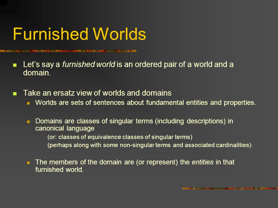 Furnished Worlds Let's say a furnished world is an ordered pair of a world and a domain. Take an ersatz view of worlds and domains.