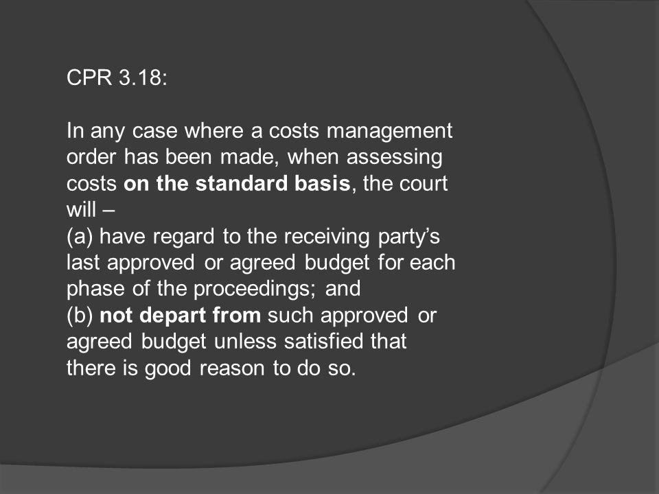 CPR 3.18: In any case where a costs management order has been made, when assessing costs on the standard basis, the court will –