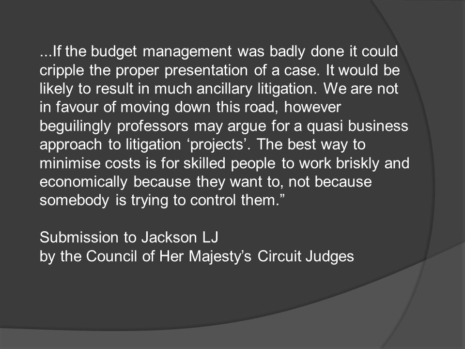 ...If the budget management was badly done it could cripple the proper presentation of a case. It would be likely to result in much ancillary litigation. We are not in favour of moving down this road, however beguilingly professors may argue for a quasi business approach to litigation 'projects'. The best way to minimise costs is for skilled people to work briskly and economically because they want to, not because somebody is trying to control them.