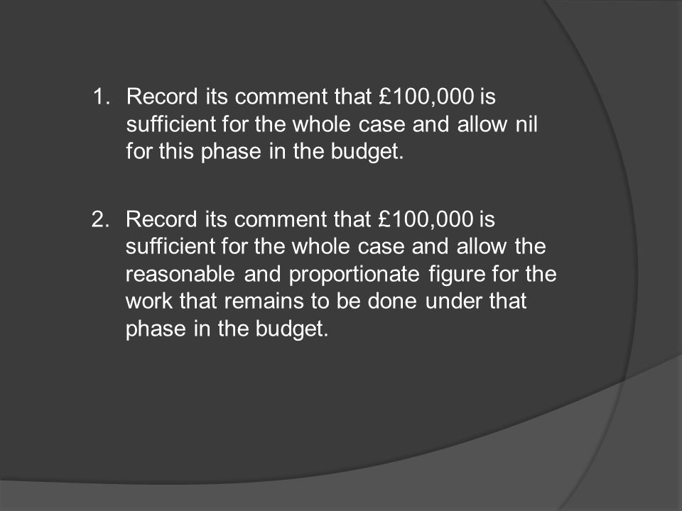 Record its comment that £100,000 is sufficient for the whole case and allow nil for this phase in the budget.