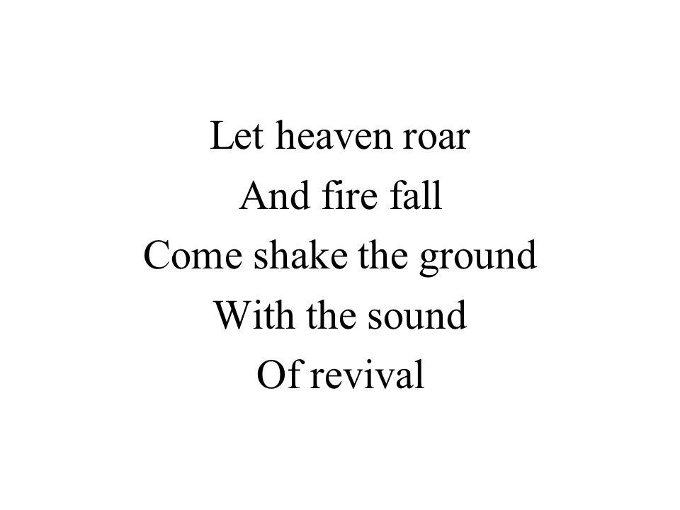 Let heaven roar And fire fall Come shake the ground With the sound Of revival