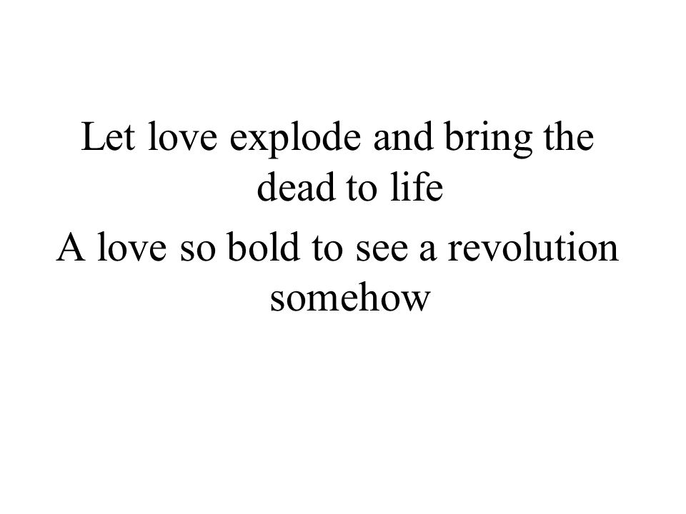 Let love explode and bring the dead to life
