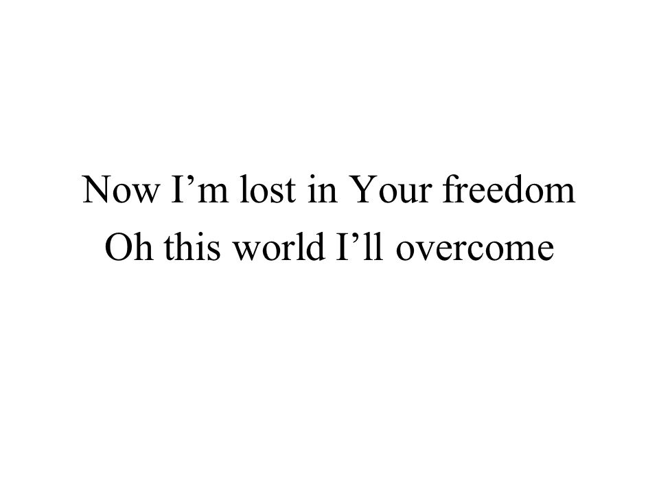 Now I'm lost in Your freedom Oh this world I'll overcome