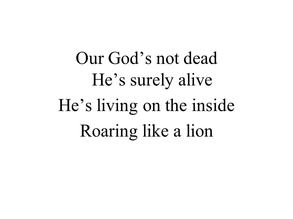Our God's not dead He's surely alive He's living on the inside