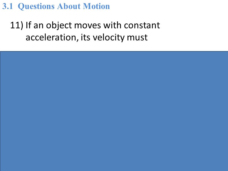 11) If an object moves with constant acceleration, its velocity must