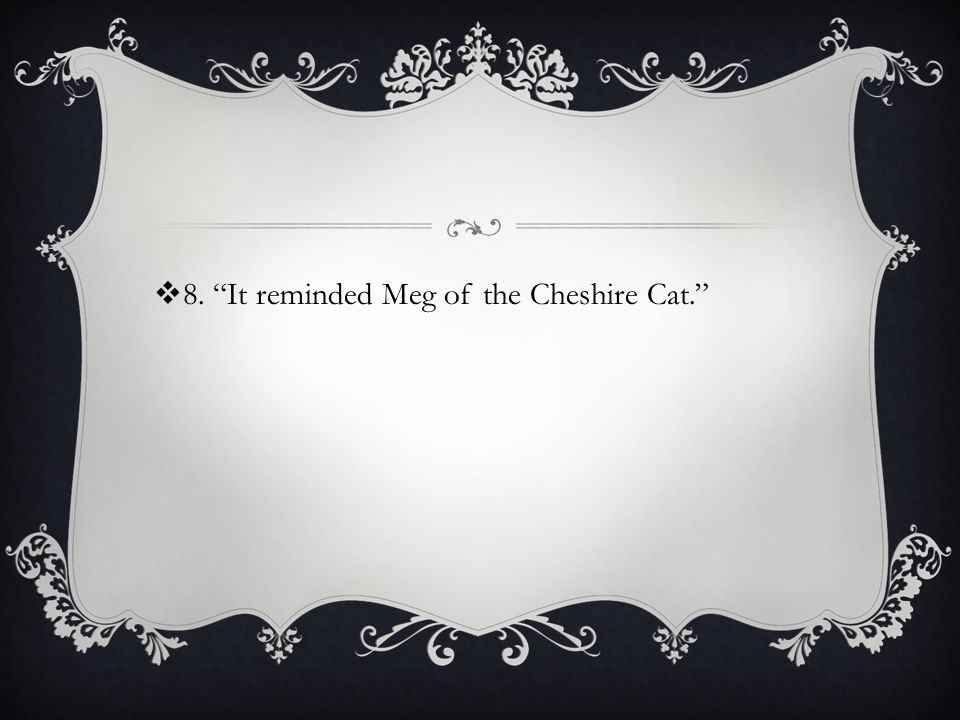 8. It reminded Meg of the Cheshire Cat.