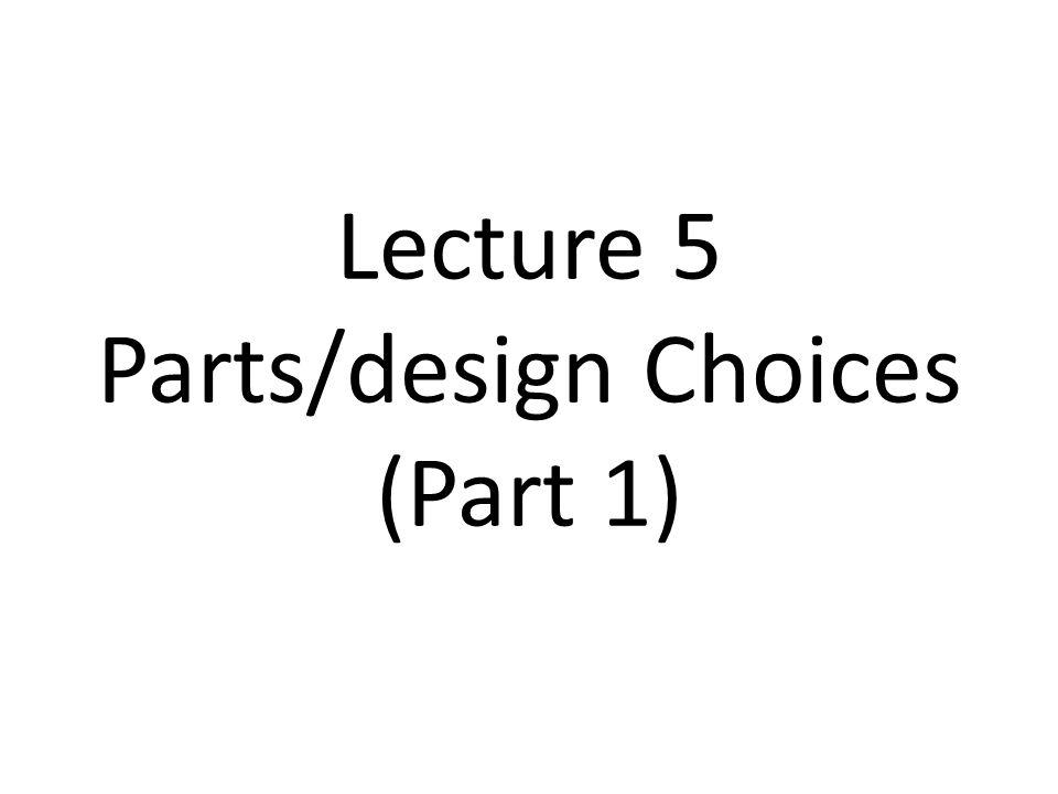 Lecture 5 Parts/design Choices (Part 1)