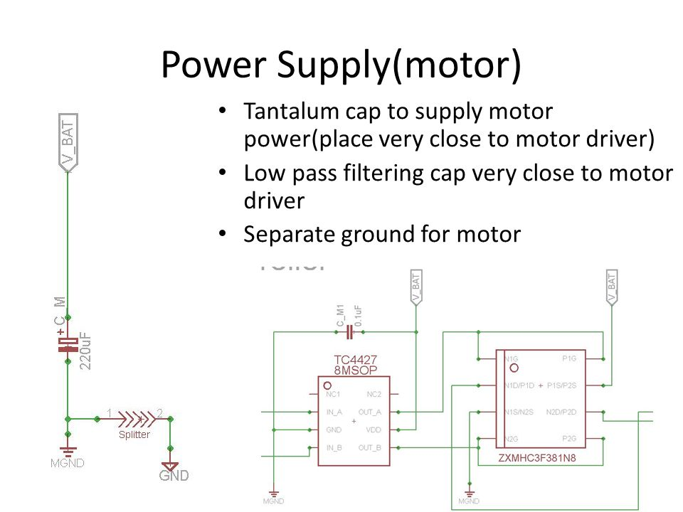 Power Supply(motor) Tantalum cap to supply motor power(place very close to motor driver) Low pass filtering cap very close to motor driver.
