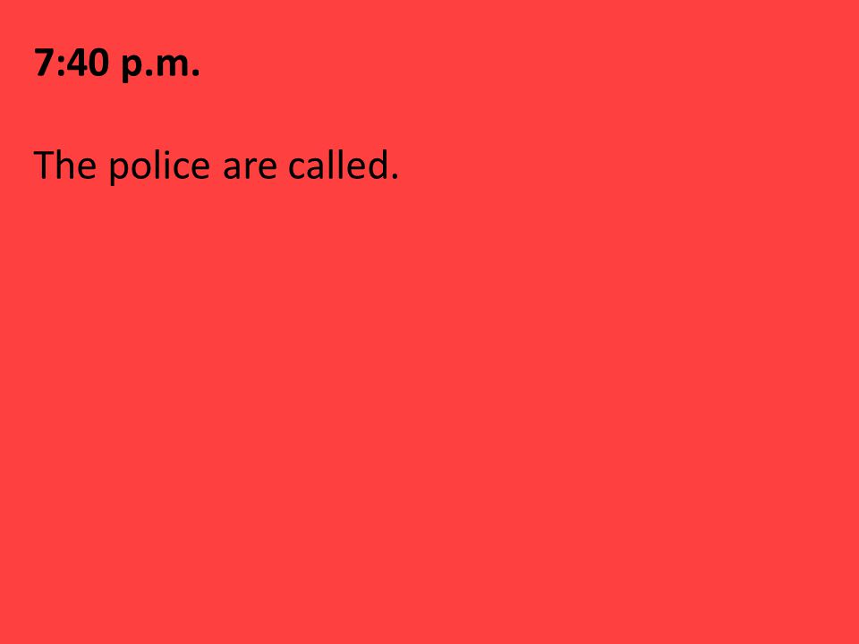 7:40 p.m. The police are called.
