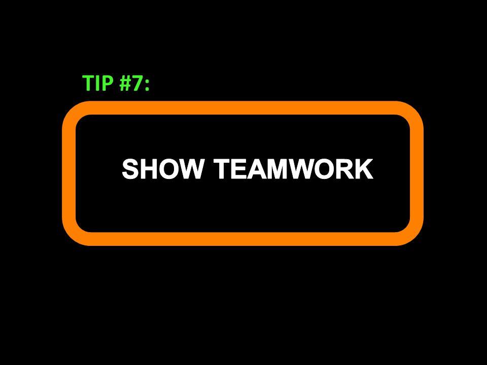 TIP #7: SHOW TEAMWORK