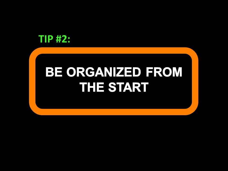 BE ORGANIZED FROM THE START