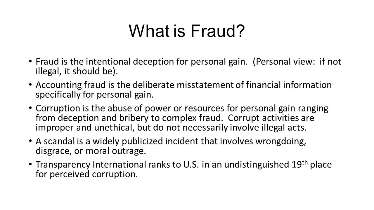 What is Fraud Fraud is the intentional deception for personal gain. (Personal view: if not illegal, it should be).