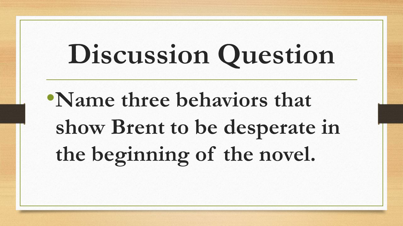 Discussion Question Name three behaviors that show Brent to be desperate in the beginning of the novel.