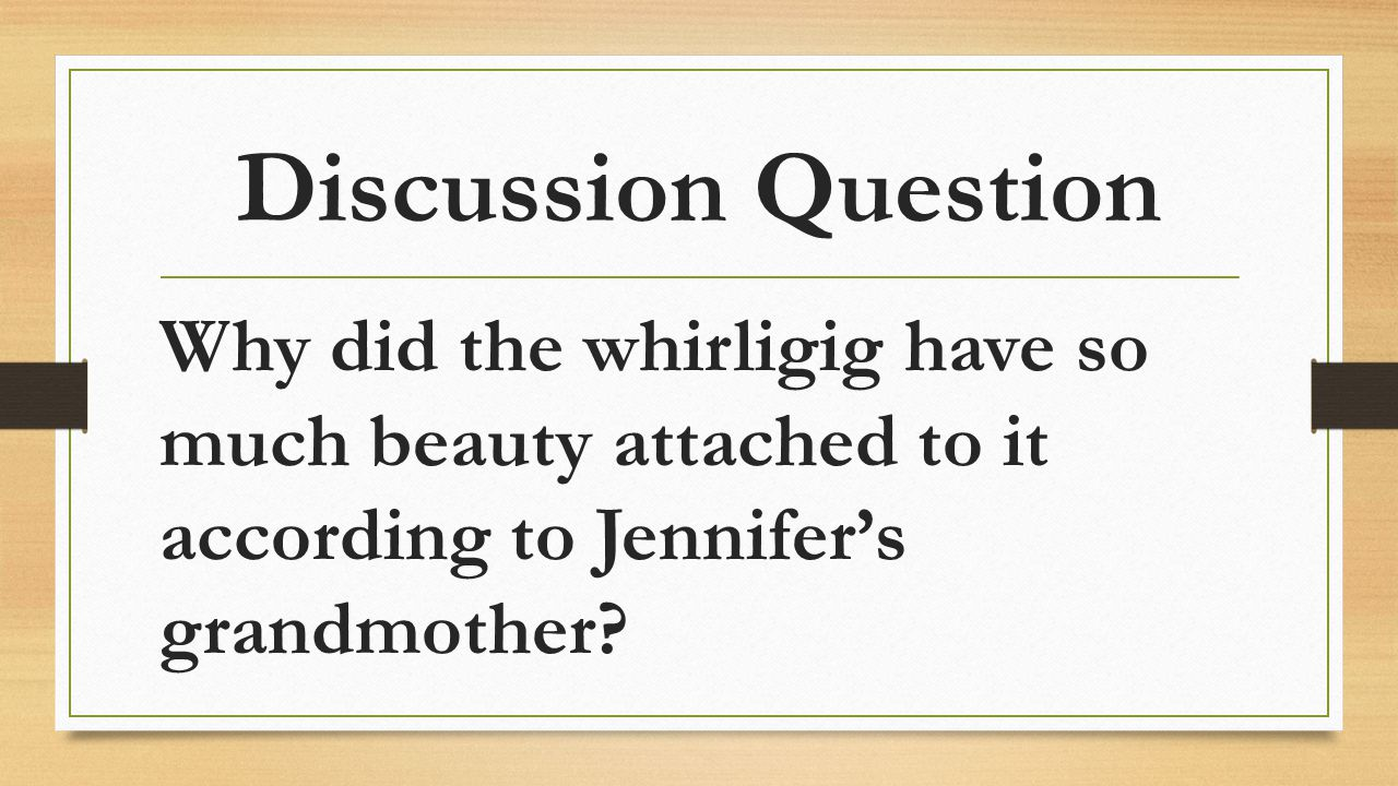Discussion Question Why did the whirligig have so much beauty attached to it according to Jennifer's grandmother