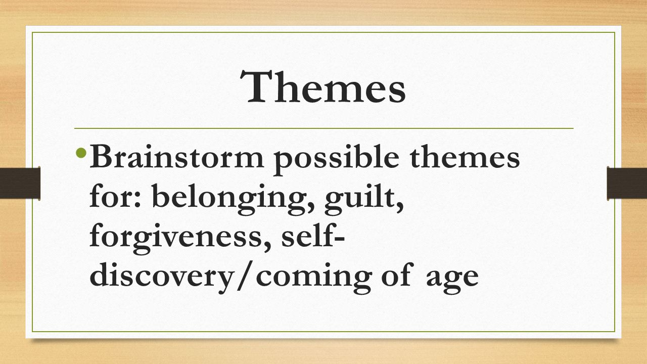 Themes Brainstorm possible themes for: belonging, guilt, forgiveness, self- discovery/coming of age.