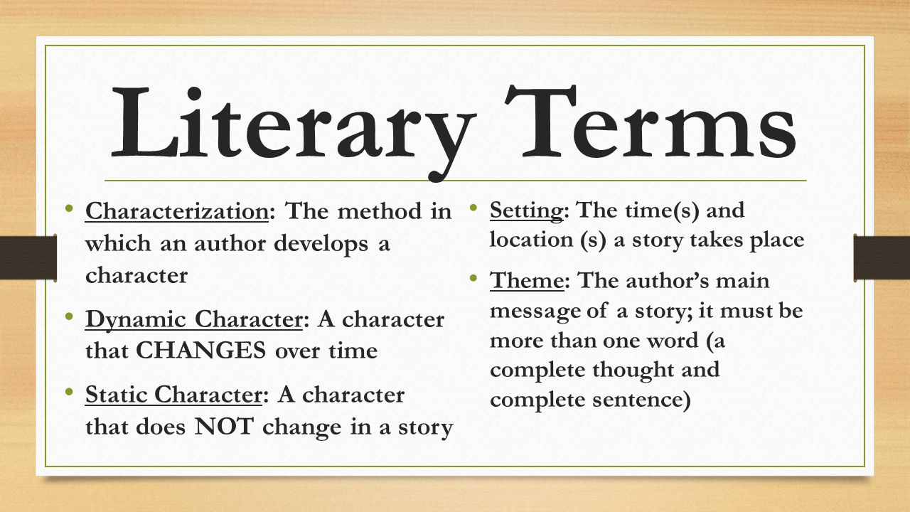 Literary Terms Characterization: The method in which an author develops a character. Dynamic Character: A character that CHANGES over time.