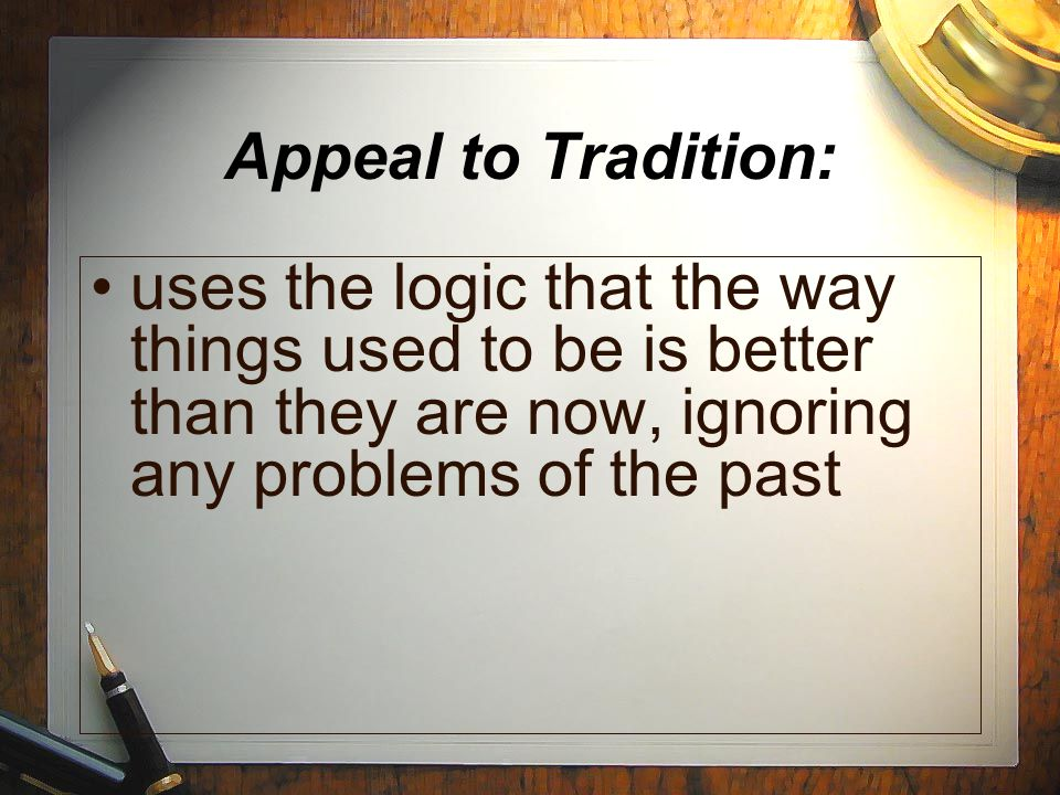 Appeal to Tradition: uses the logic that the way things used to be is better than they are now, ignoring any problems of the past.