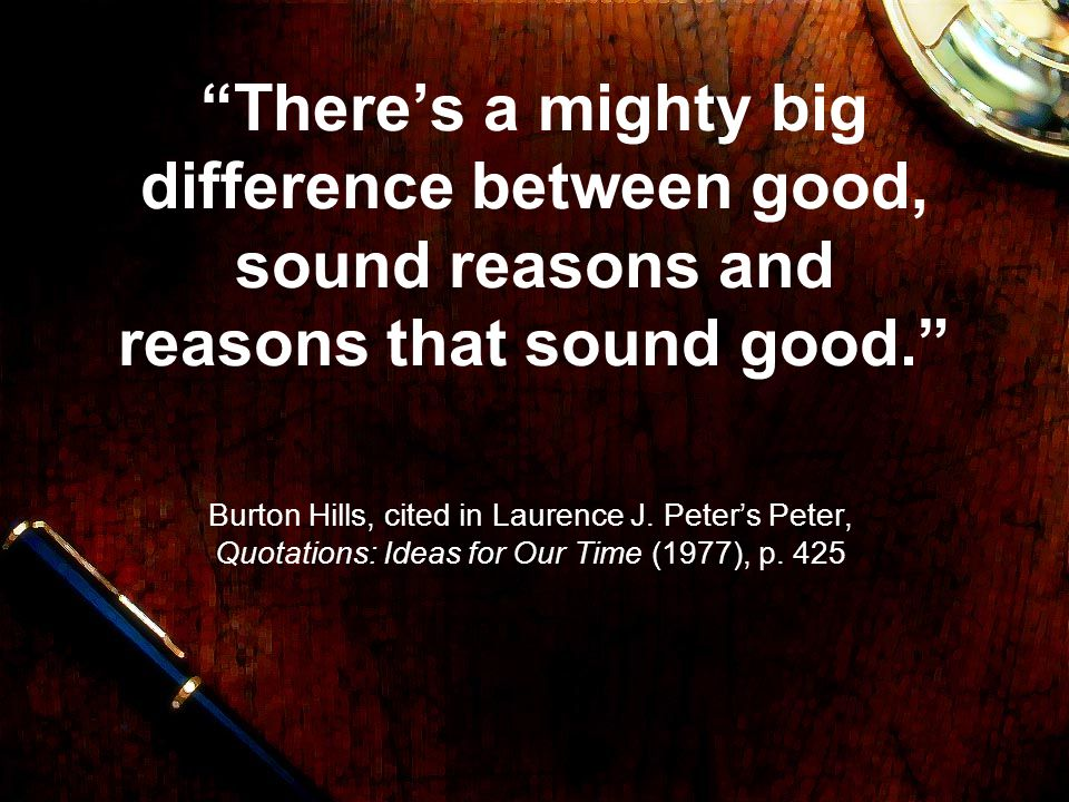 There's a mighty big difference between good, sound reasons and reasons that sound good.