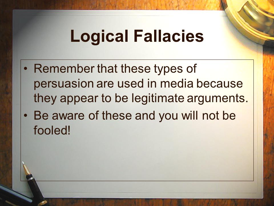 Logical Fallacies Remember that these types of persuasion are used in media because they appear to be legitimate arguments.