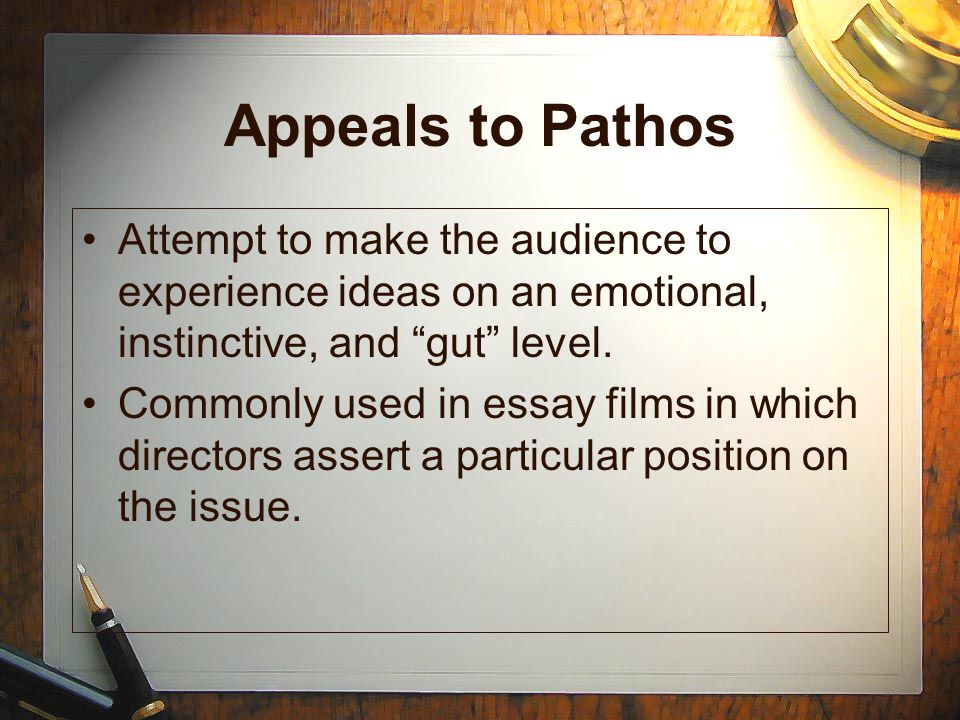Appeals to Pathos Attempt to make the audience to experience ideas on an emotional, instinctive, and gut level.