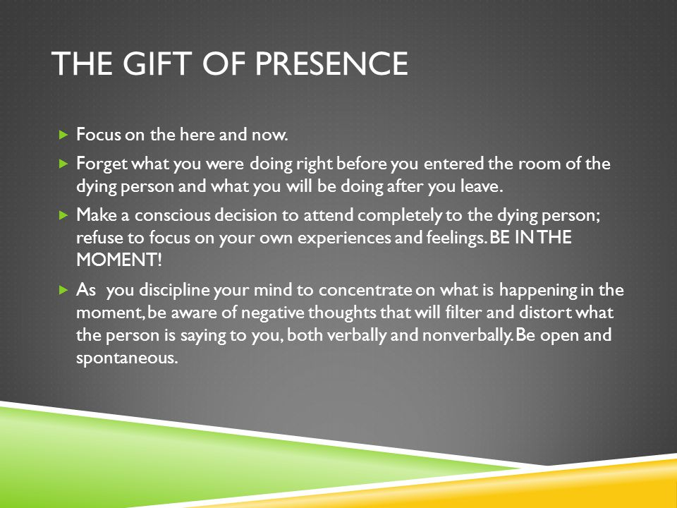 The gift of Presence Focus on the here and now.